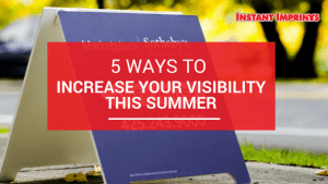 Ways to Increase Your Visibility This Summer | Instant Imprints